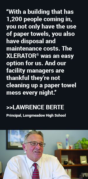 """With a building that has 1,200 people coming in, you not only have the use of paper towels, you also have disposal and maintenance costs. The XLERATOR was an easy option for us. And our facility managers are thankful they're not cleaning up a paper towel mess every night."" said Lawrence Berte, Principal, Longmeadow High School"
